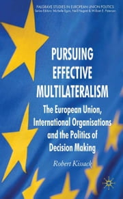 Pursuing Effective Multilateralism - The European Union, International Organisations and the Politics of Decision Making ebook by R. Kissack