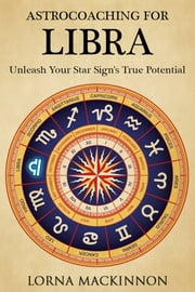AstroCoaching For Libra: Unleash Your Star Sign's True Potential ebook by Lorna MacKinnon