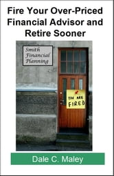 Fire Your Over-Priced Financial Advisor and Retire Sooner ebook by Dale Maley