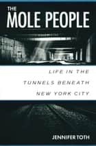 The Mole People: Life in the Tunnels Beneath New York City ebook by Jennifer Toth