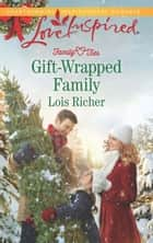 Gift-Wrapped Family (Mills & Boon Love Inspired) (Family Ties (Love Inspired), Book 3) eBook by Lois Richer