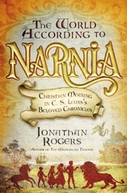 The World According to Narnia - Christian Meaning in C. S. Lewis's Beloved Chronicles ebook by Jonathan Rogers