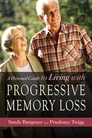 A Personal Guide to Living with Progressive Memory Loss ebook by Sandy Burgener,Prudence Twigg