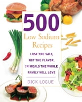 500 Low Sodium Recipes: Lose the salt, not the flavor in meals the whole family will love - Lose the salt, not the flavor in meals the whole family will love ebook by Dick Logue