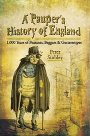 A Pauper's History of England: 1000 Years of Peasants, Beggars and Guttersnipes ebook by Stubley, Peter
