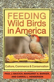 Feeding Wild Birds in America - Culture, Commerce, and Conservation ebook by Paul J. Baicich,Margaret A. Barker,Carrol L. Henderson