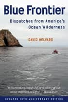 Blue Frontier: Dispatches from America's Ocean Wilderness, Updated 10th Anniversary Edition ebook by David Helvarg
