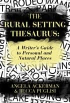 The Rural Setting Thesaurus: A Writer's Guide to Personal and Natural Places eBook by Becca Puglisi, Angela Ackerman