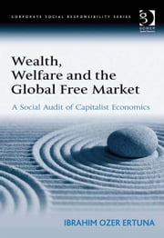 Wealth, Welfare and the Global Free Market - A Social Audit of Capitalist Economics ebook by Professor Ibrahim Ozer Ertuna,Professor Güler Aras,Professor David Crowther