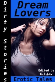 Dirty Stories: Dream Lovers, Erotic Tales ebook by E. Z. Lay