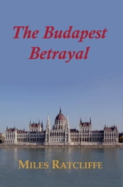 The Budapest Betrayal ebook by Miles Ratcliffe