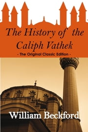 The History of the Caliph Vathek - The Original Classic Edition ebook by William Beckford