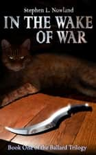 In The Wake Of War ebook by Stephen L. Nowland