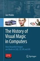 The History of Visual Magic in Computers - How Beautiful Images are Made in CAD, 3D, VR and AR ebook by Jon Peddie