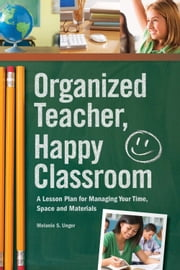Organized Teacher, Happy Classroom: A Lesson Plan for Managing Your Time, Space and Materials - A Lesson Plan for Managing Your Time, Space and Materials ebook by Melanie S. Unger