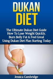 Dukan Diet: The Ultimate Dukan Diet Guide - How To Lose Weight Quickly, Burn Belly Fat & Feel Great Using Dukan Diet Plan Starting Today ebook by Jessica Cambridge