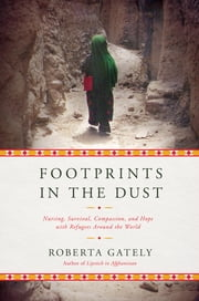 Footprints in the Dust: Nursing, Survival, Compassion, and Hope with Refugees Around the World eBook by Roberta Gately