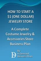 How To Start A $1 (One Dollar) Jewelry Store: A Complete Costume Jewelry & Accessories Business Plan ebook by In Demand Business Plans