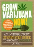 Grow Marijuana Now! - An Introductory, Step-by-Step Guide to Growing Cannabis ebook by Alicia Williamson