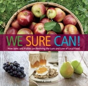 We Sure Can! - How Jams and Pickles Are Reviving the Lure and Lore of Local Food ebook by Sarah B. Hood