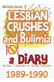 Lesbian Crushes and Bulimia: A Diary on How I Acquired my Eating Disorder ebook by Natasha Holme