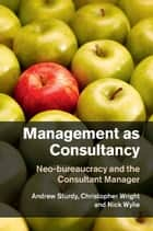 Management as Consultancy - Neo-bureaucracy and the Consultant Manager ebook by Andrew Sturdy, Christopher Wright, Nick Wylie