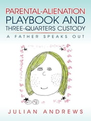 Parental-Alienation Playbook and Three-Quarters Custody - A Father Speaks Out ebook by Julian Andrews