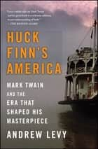 Huck Finn's America - Mark Twain and the Era That Shaped His Masterpiece ebook by Andrew Levy