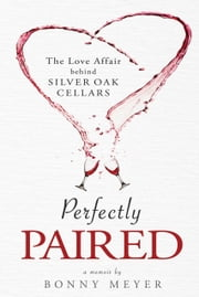 Perfectly Paired: The Love Affair Behind Silver Oak Cellars ebook by Bonny Meyer