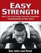 Easy Strength - How to Get a Lot Stronger Than Your Competition-And Dominate in Your Sport ebook by Pavel Tsatsouline, Dan John
