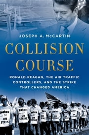 Collision Course:Ronald Reagan, the Air Traffic Controllers, and the Strike that Changed America ebook by Joseph A. McCartin
