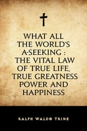 What All The World's A-Seeking : The Vital Law of True Life, True Greatness Power and Happiness ebook by Ralph Waldo Trine