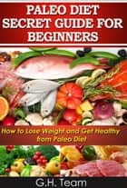 Paleo Diet Secret Guide For Beginners: How to Lose Weight and Get Healthy from Paleo Diet ebook by G.H. Team