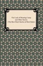 The Luck of Roaring Camp and Other Stories (The Best Short Stories of Bret Harte) ebook by Bret Harte
