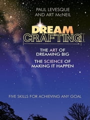 Dreamcrafting - The Art of Dreaming Big, the Science of Making It Happen ebook by Paul Levesque,Art McNeil
