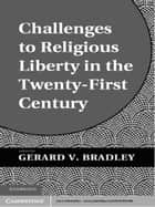Challenges to Religious Liberty in the Twenty-First Century ebook by Gerard V. Bradley
