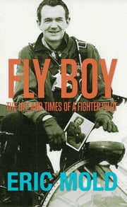 Fly Boy - The Life and Times of a Fighter Pilot ebook by Eric Mold