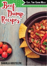 Beef Dump Recipes: Easy Time-Saving Meals ebook by Sharla Kostelyk