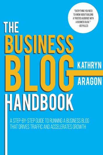 The Business Blog Handbook - A Step-by-Step Guide to Running a Business Blog that Drives Traffic and Accelerates Growth ebook by Kathryn Aragon
