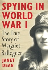 Spying in World War I - The true story of Margriet Ballegeer ebook by Janet Dean