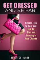 Get Dressed and Be Fab: Simple Tips to Help You Look Fit, Slim and Amazing in Your Clothes - Fashion & Style ebook by Veronica Burke