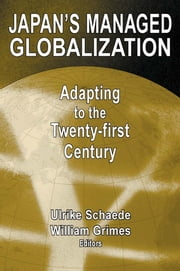 Japan's Managed Globalization: Adapting to the Twenty-first Century - Adapting to the Twenty-first Century ebook by Ulrike Schaede,William W. Grimes