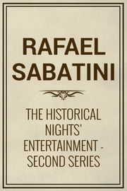 The Historical Nights' Entertainment: Second Series ebook by Rafael Sabatini