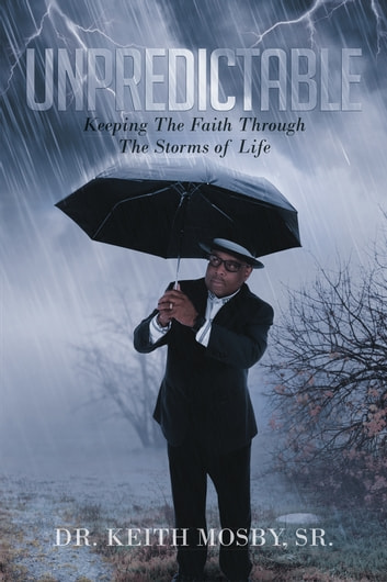 Unpredictable: Keeping The Faith Through The Storms of Life ebook by Dr. Keith Mosby, Sr.