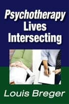 Psychotherapy - Lives Intersecting ebook by Louis Breger