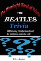 The Wonderful World of Trivia: The Beatles Trivia eBook by Robert Gardner