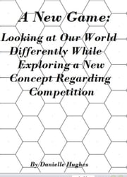 A New Game: Looking at Our World Differently While Exploring a New Concept Regarding Competition ebook by Danielle Hughes