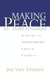 Making Peace - A Guide to Overcoming Church Conflict ebook by Jim Van Yperen
