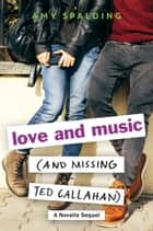 Love and Music (and Missing Ted Callahan) - A Novella Sequel ebook by Amy Spalding