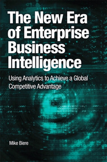 The New Era of Enterprise Business Intelligence - Using Analytics to Achieve a Global Competitive Advantage eBook by Mike Biere